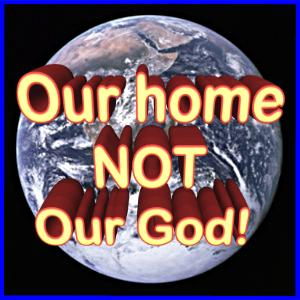 Earth Our Home Not Our God